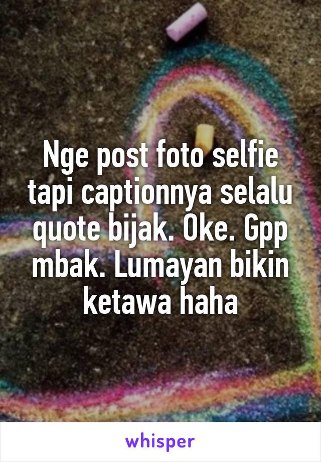 Nge post foto selfie tapi captionnya selalu quote bijak. Oke. Gpp mbak. Lumayan bikin ketawa haha