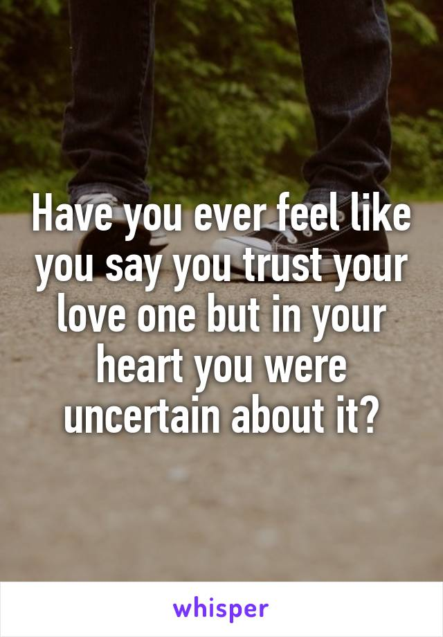 Have you ever feel like you say you trust your love one but in your heart you were uncertain about it?