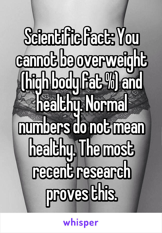 Scientific fact: You cannot be overweight (high body fat %) and healthy. Normal numbers do not mean healthy. The most recent research proves this.