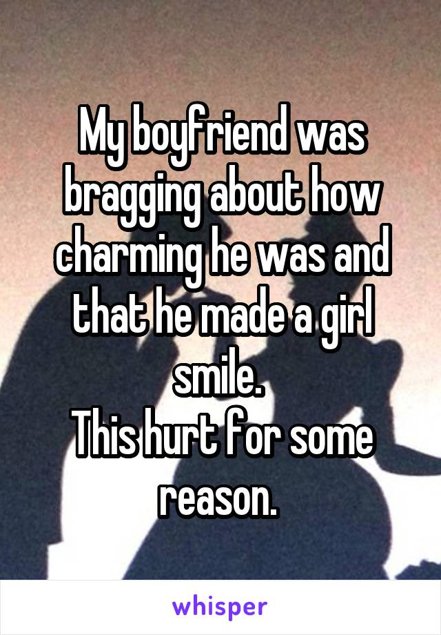My boyfriend was bragging about how charming he was and that he made a girl smile.  This hurt for some reason.