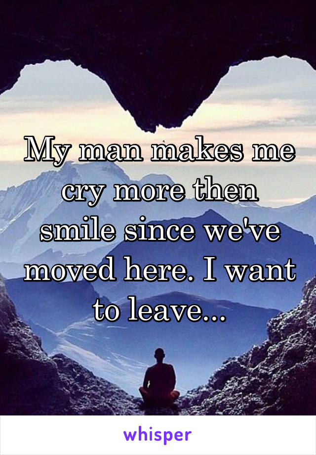 My man makes me cry more then smile since we've moved here. I want to leave...
