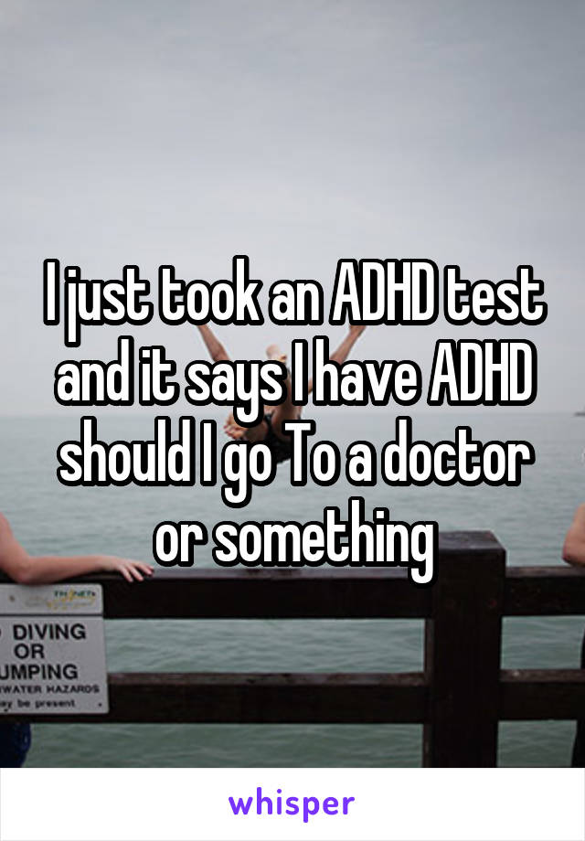 I just took an ADHD test and it says I have ADHD should I go To a doctor or something