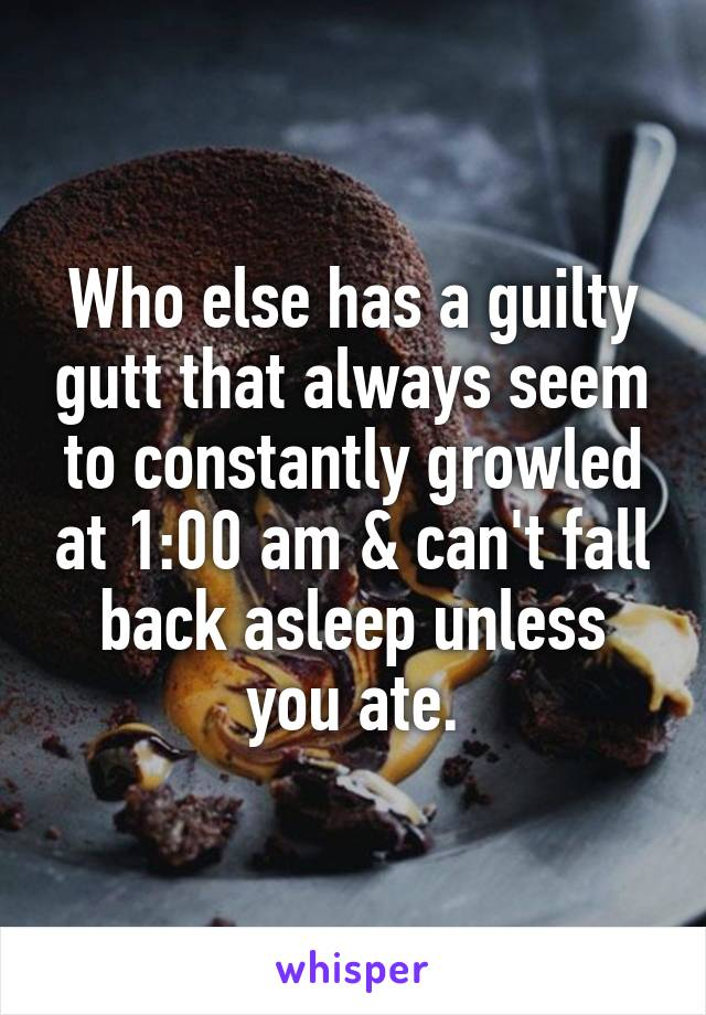 Who else has a guilty gutt that always seem to constantly growled at 1:00 am & can't fall back asleep unless you ate.