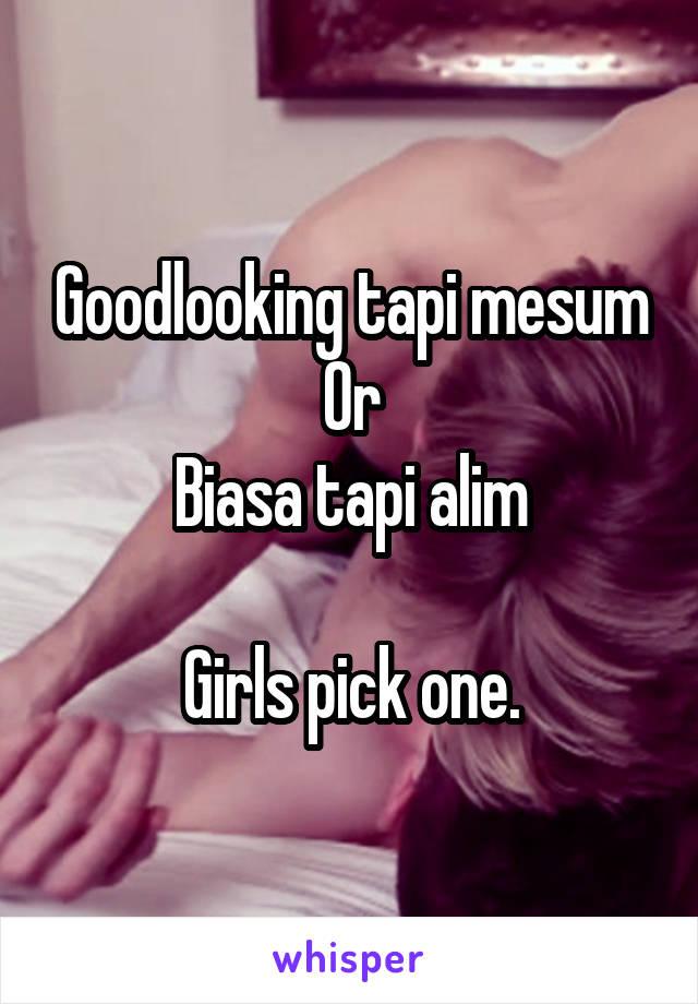 Goodlooking tapi mesum Or Biasa tapi alim  Girls pick one.