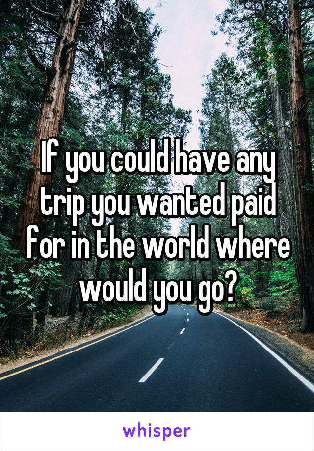If you could have any trip you wanted paid for in the world where would you go?