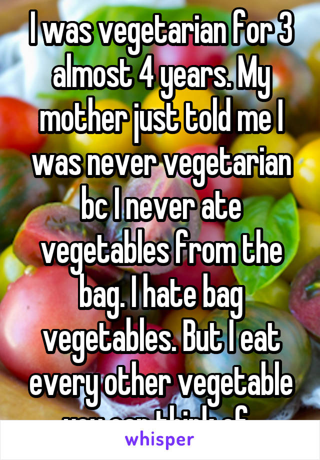 I was vegetarian for 3 almost 4 years. My mother just told me I was never vegetarian bc I never ate vegetables from the bag. I hate bag vegetables. But I eat every other vegetable you can think of.