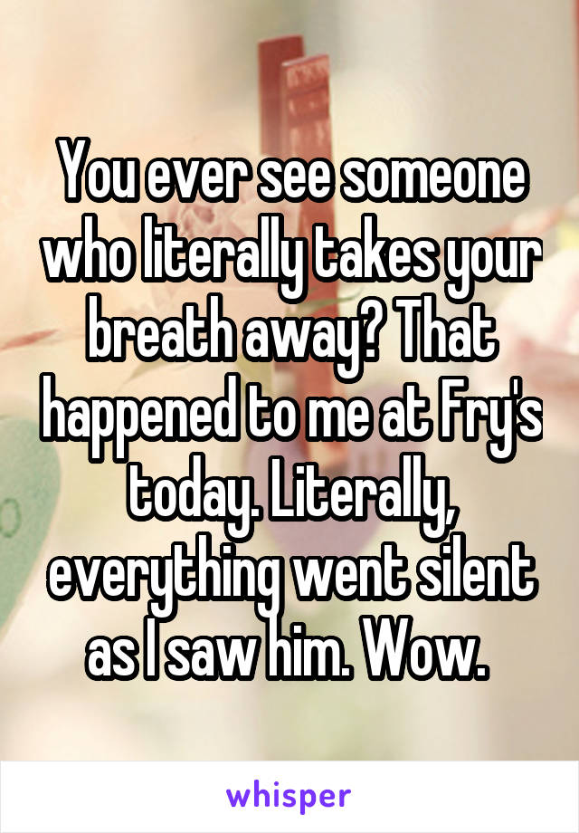 You ever see someone who literally takes your breath away? That happened to me at Fry's today. Literally, everything went silent as I saw him. Wow.
