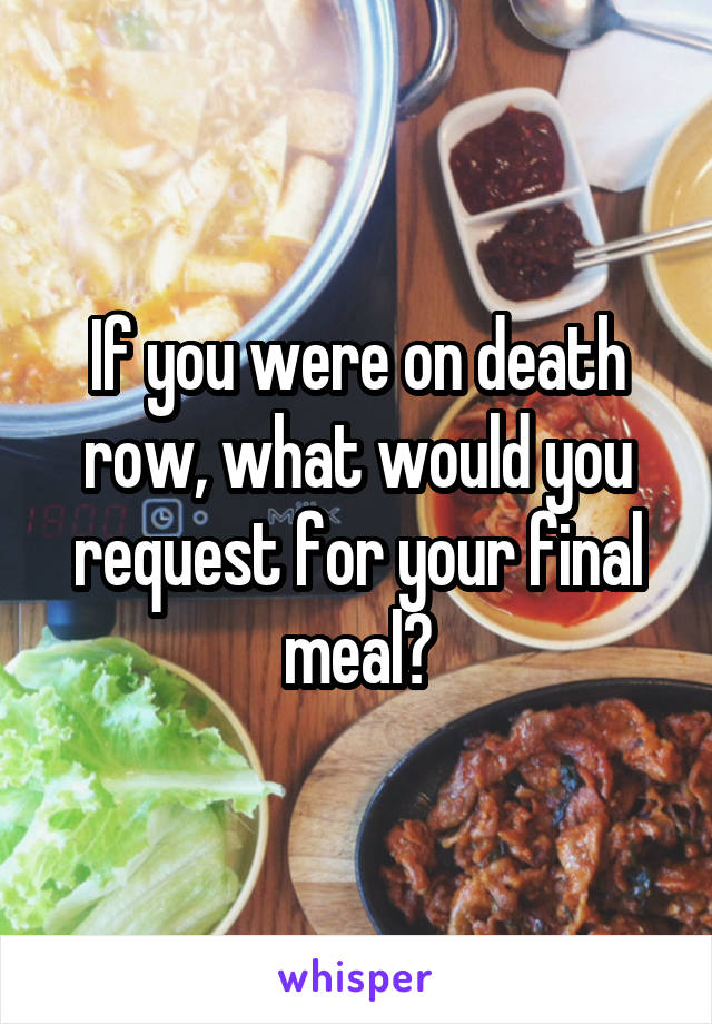 If you were on death row, what would you request for your final meal?
