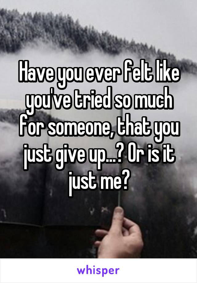 Have you ever felt like you've tried so much for someone, that you just give up...? Or is it just me?