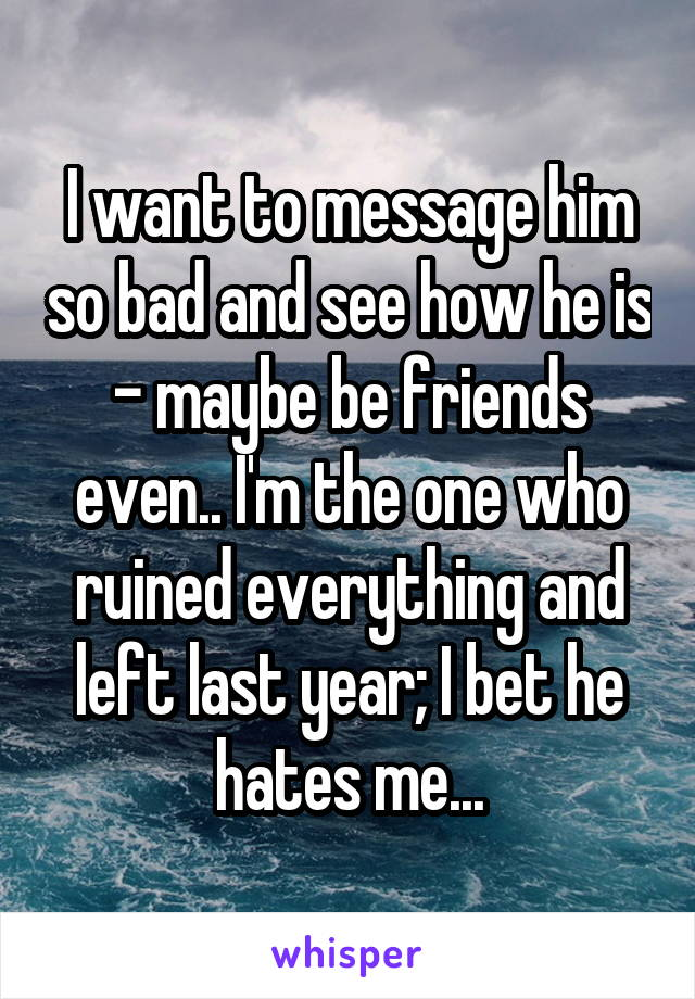 I want to message him so bad and see how he is - maybe be friends even.. I'm the one who ruined everything and left last year; I bet he hates me...