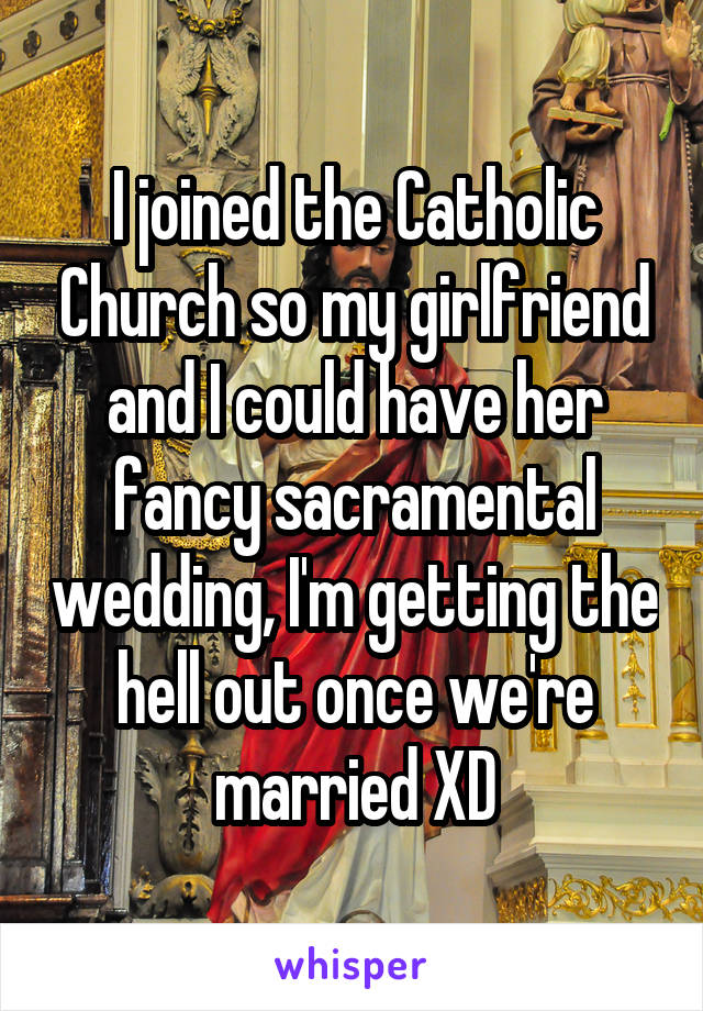 I joined the Catholic Church so my girlfriend and I could have her fancy sacramental wedding, I'm getting the hell out once we're married XD