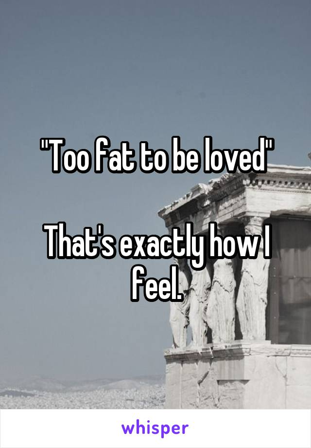 """""""Too fat to be loved""""  That's exactly how I feel."""