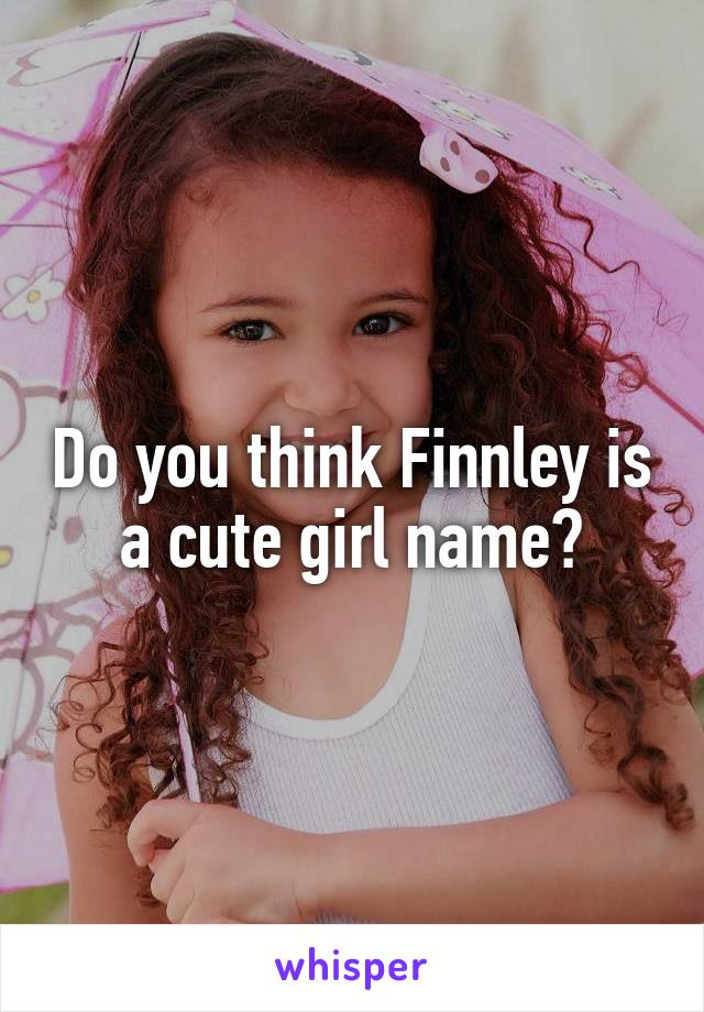 Do you think Finnley is a cute girl name?