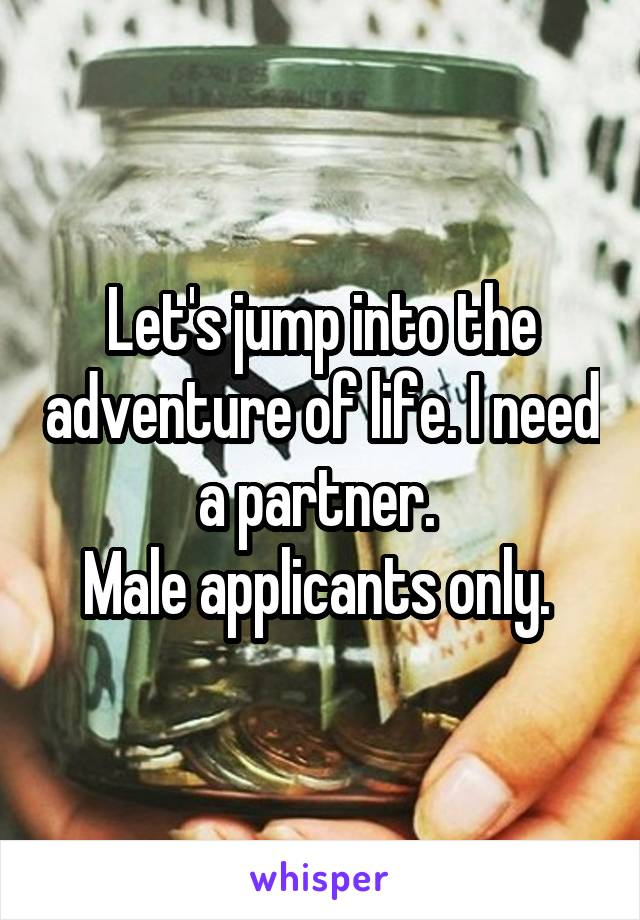 Let's jump into the adventure of life. I need a partner.  Male applicants only.