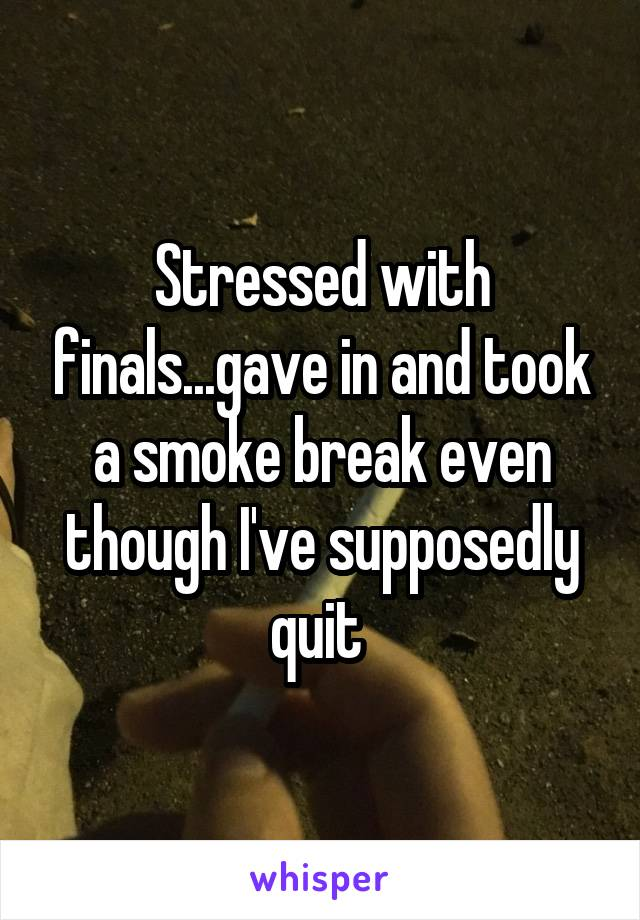 Stressed with finals...gave in and took a smoke break even though I've supposedly quit