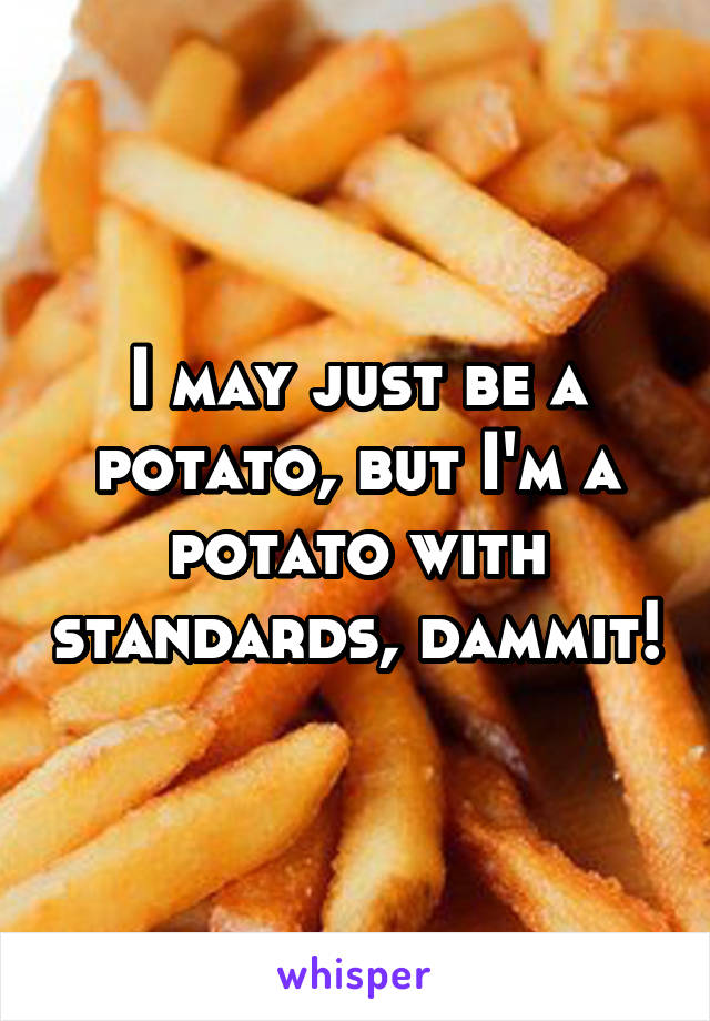 I may just be a potato, but I'm a potato with standards, dammit!