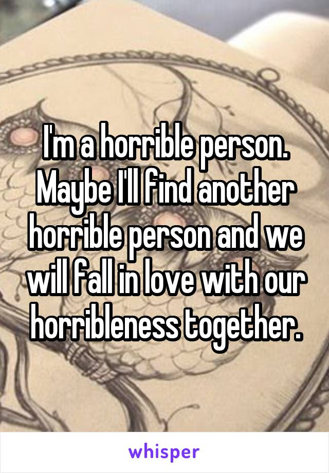 I'm a horrible person. Maybe I'll find another horrible person and we will fall in love with our horribleness together.
