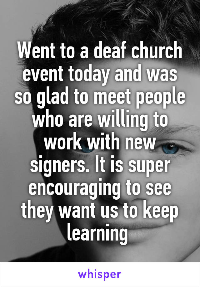 Went to a deaf church event today and was so glad to meet people who are willing to work with new signers. It is super encouraging to see they want us to keep learning