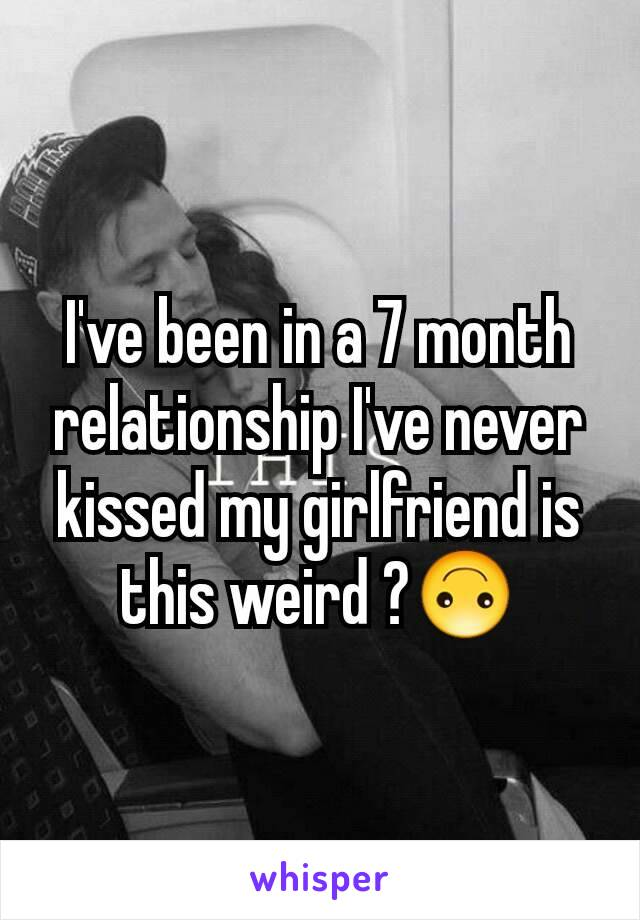 I've been in a 7 month relationship I've never kissed my girlfriend is this weird ?🙃