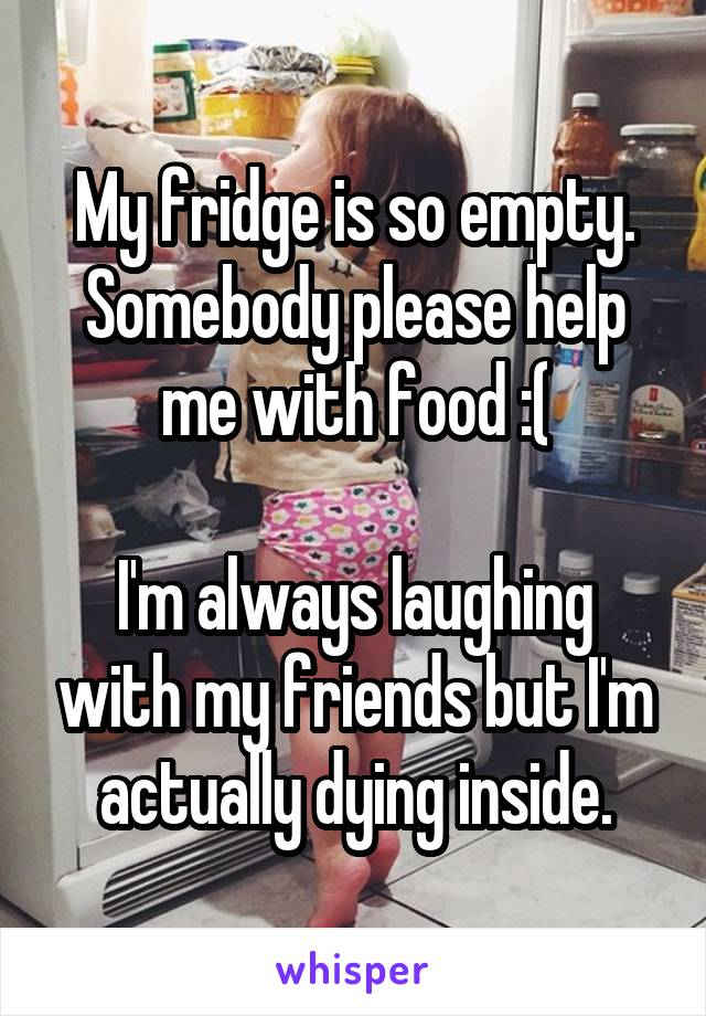 My fridge is so empty. Somebody please help me with food :(  I'm always laughing with my friends but I'm actually dying inside.