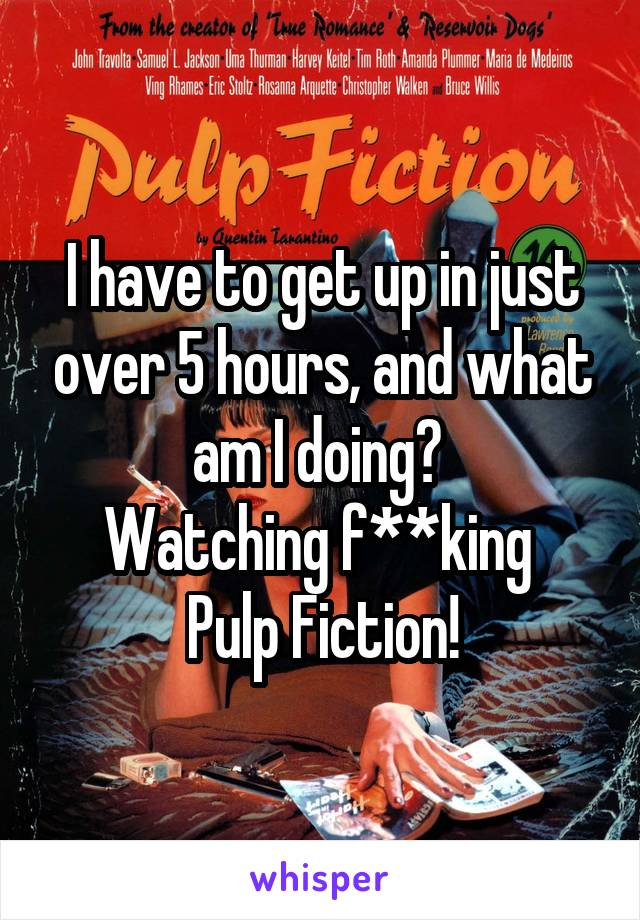 I have to get up in just over 5 hours, and what am I doing?  Watching f**king  Pulp Fiction!