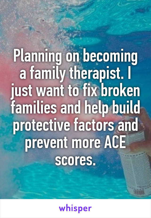 Planning on becoming a family therapist. I just want to fix broken families and help build protective factors and prevent more ACE scores.