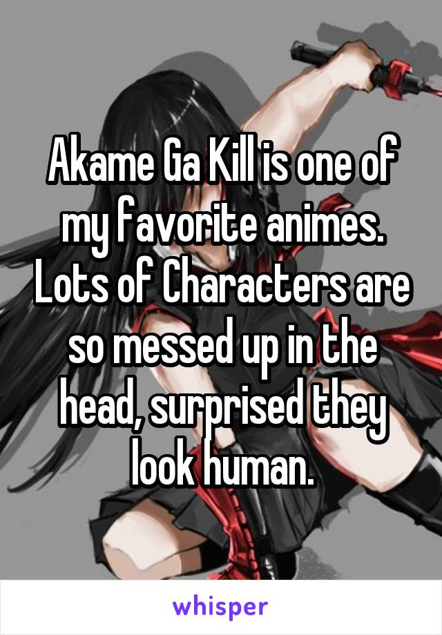 Akame Ga Kill is one of my favorite animes. Lots of Characters are so messed up in the head, surprised they look human.