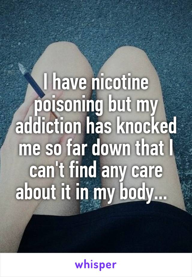 I have nicotine poisoning but my addiction has knocked me so far down that I can't find any care about it in my body...