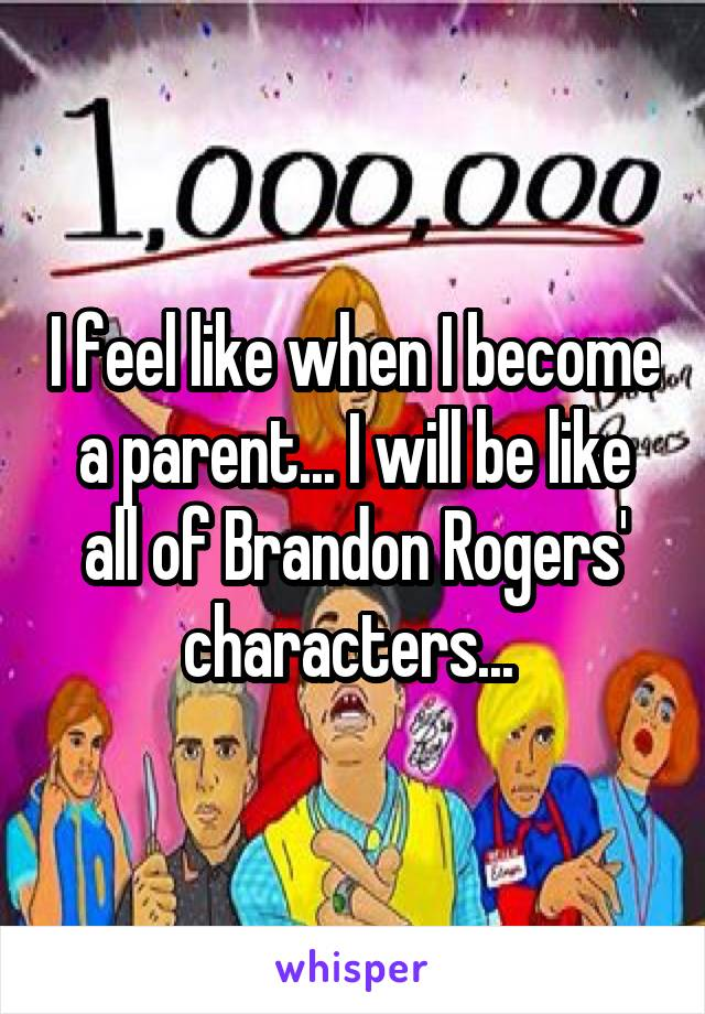 I feel like when I become a parent... I will be like all of Brandon Rogers' characters...