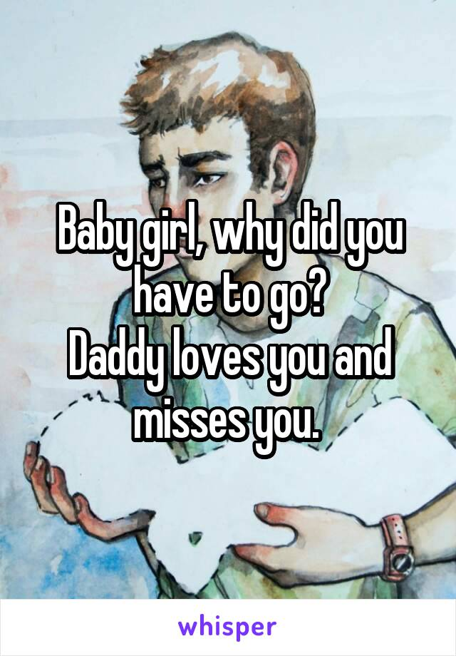 Baby girl, why did you have to go? Daddy loves you and misses you.