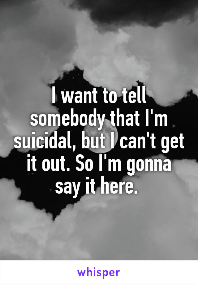 I want to tell somebody that I'm suicidal, but I can't get it out. So I'm gonna say it here.