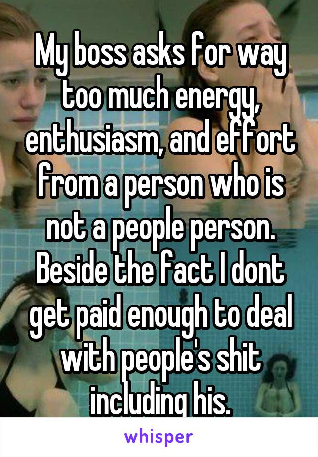 My boss asks for way too much energy, enthusiasm, and effort from a person who is not a people person. Beside the fact I dont get paid enough to deal with people's shit including his.