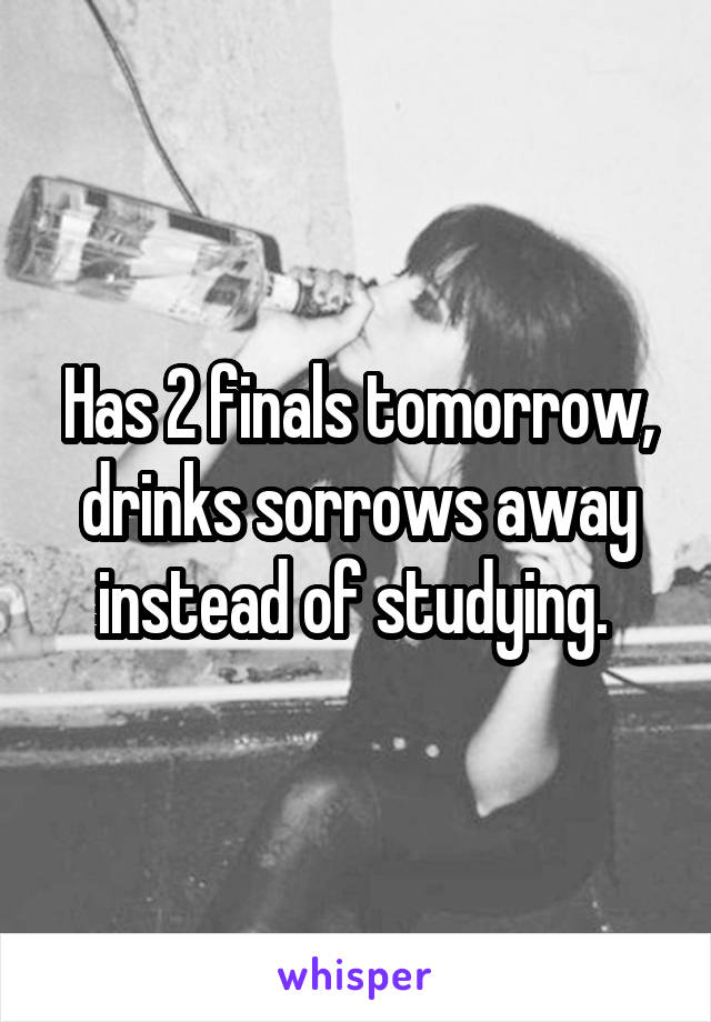 Has 2 finals tomorrow, drinks sorrows away instead of studying.