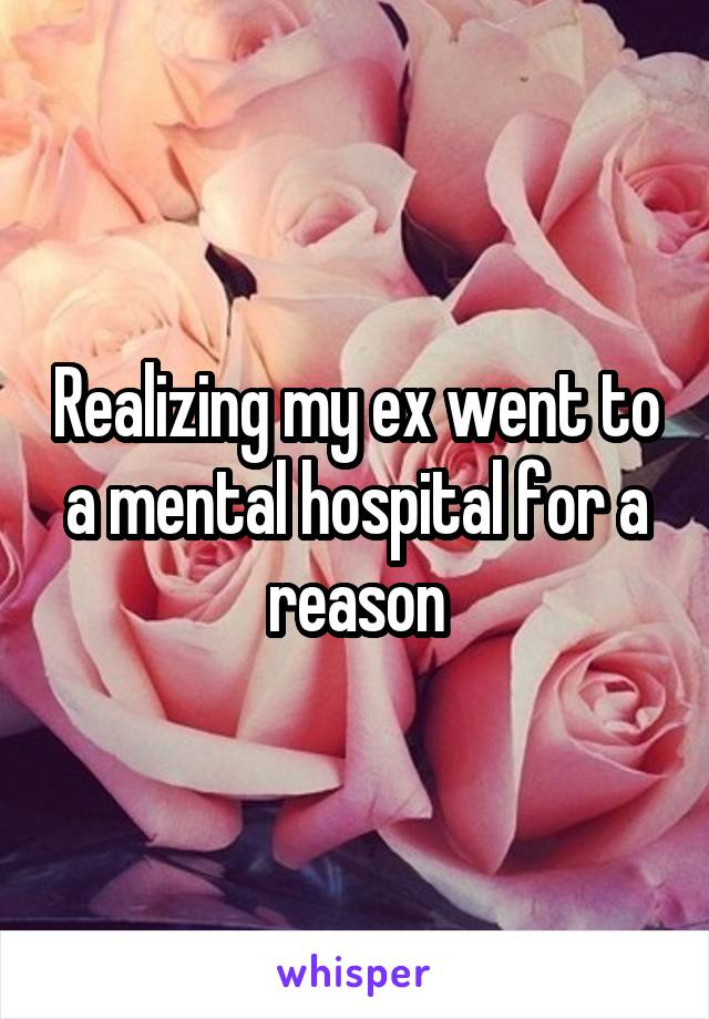 Realizing my ex went to a mental hospital for a reason