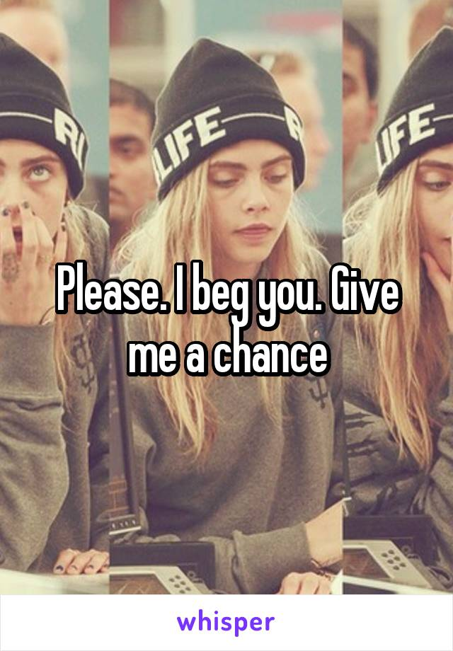 Please. I beg you. Give me a chance