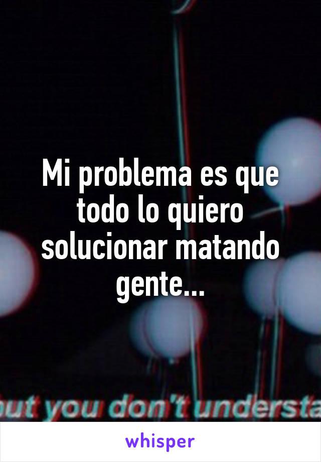 Mi problema es que todo lo quiero solucionar matando gente...