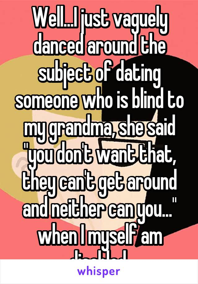 "Well...I just vaguely danced around the subject of dating someone who is blind to my grandma, she said ""you don't want that, they can't get around and neither can you..."" when I myself am disabled."