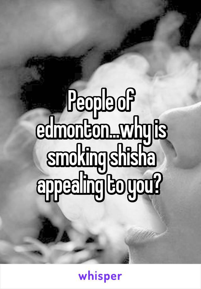 People of edmonton...why is smoking shisha appealing to you?