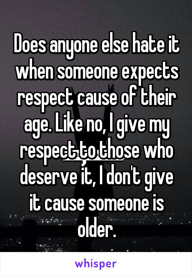 Does anyone else hate it when someone expects respect cause of their age. Like no, I give my respect to those who deserve it, I don't give it cause someone is older.