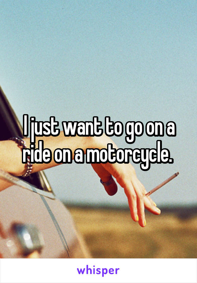 I just want to go on a ride on a motorcycle.