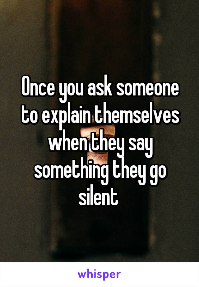 Once you ask someone to explain themselves when they say something they go silent