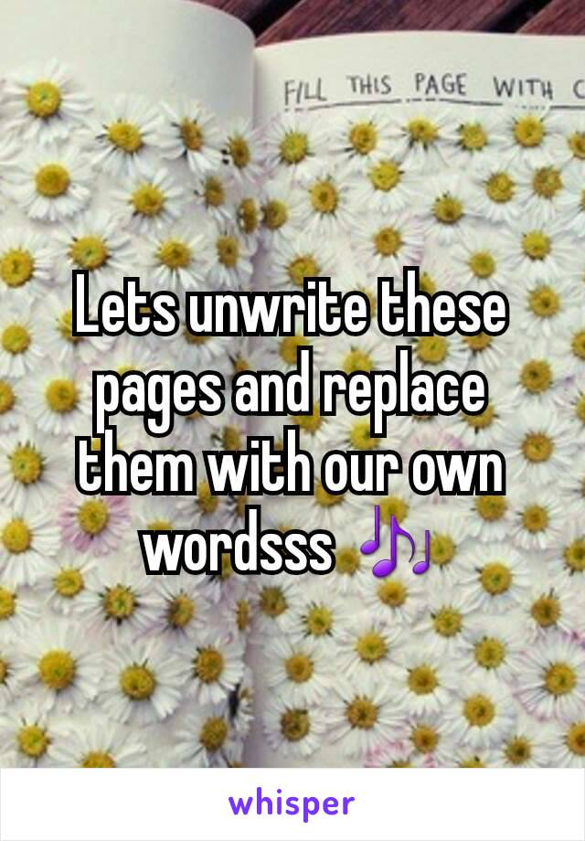 Lets unwrite these pages and replace them with our own wordsss 🎶