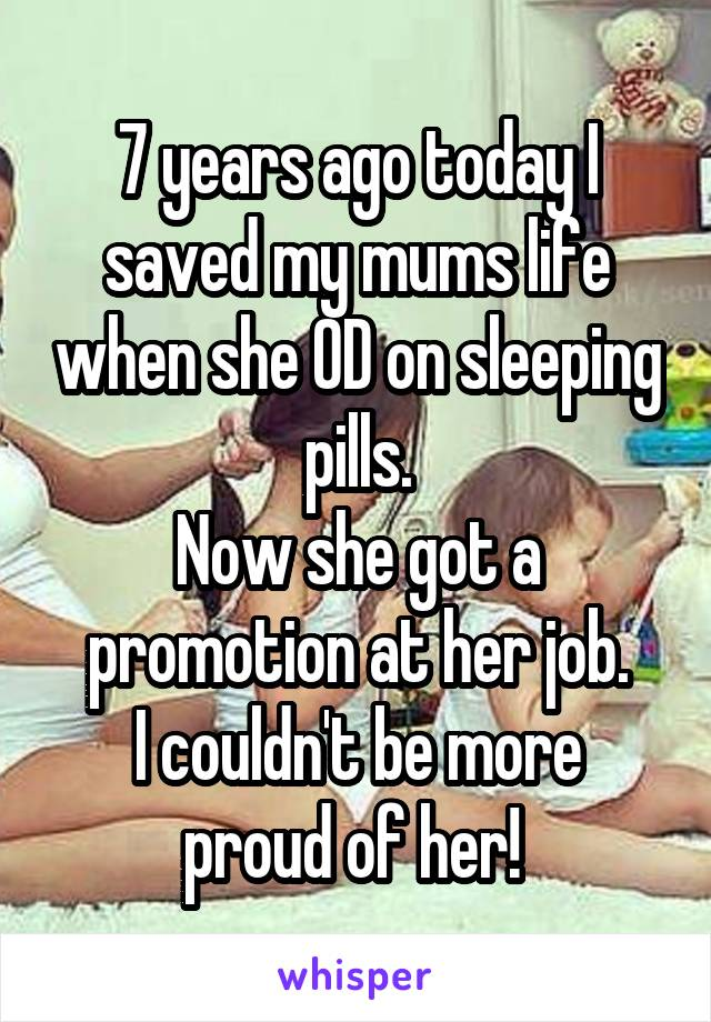 7 years ago today I saved my mums life when she OD on sleeping pills. Now she got a promotion at her job. I couldn't be more proud of her!