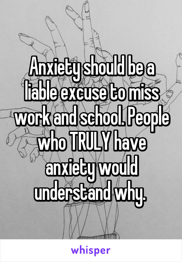 Anxiety should be a liable excuse to miss work and school. People who TRULY have anxiety would understand why.