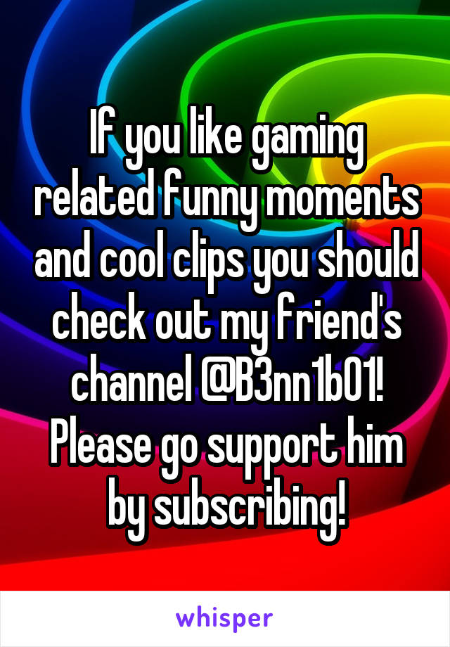 If you like gaming related funny moments and cool clips you should check out my friend's channel @B3nn1b01! Please go support him by subscribing!