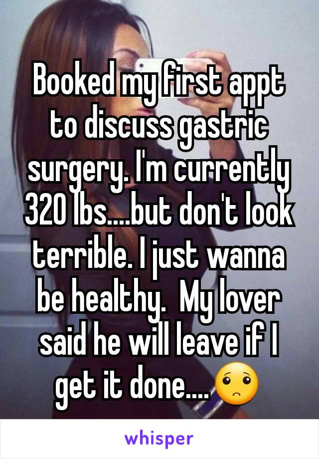 Booked my first appt to discuss gastric surgery. I'm currently 320 lbs....but don't look terrible. I just wanna be healthy.  My lover said he will leave if I get it done....🙁