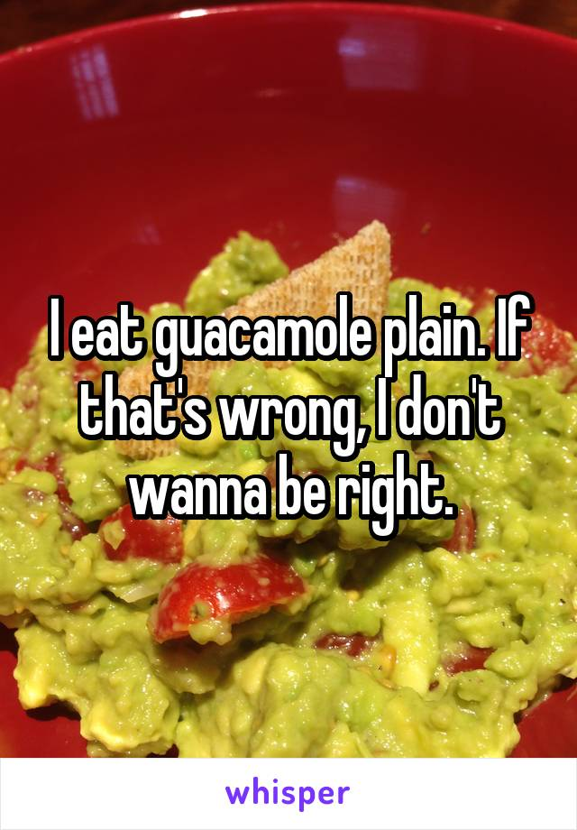 I eat guacamole plain. If that's wrong, I don't wanna be right.