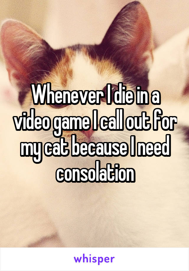 Whenever I die in a video game I call out for my cat because I need consolation