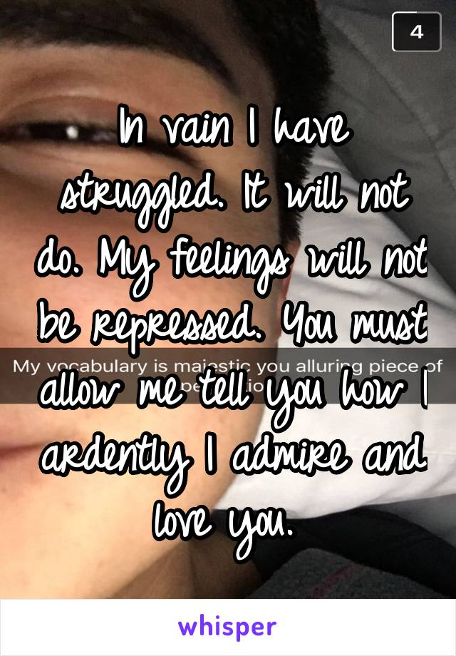In vain I have struggled. It will not do. My feelings will not be repressed. You must allow me tell you how I ardently I admire and love you.