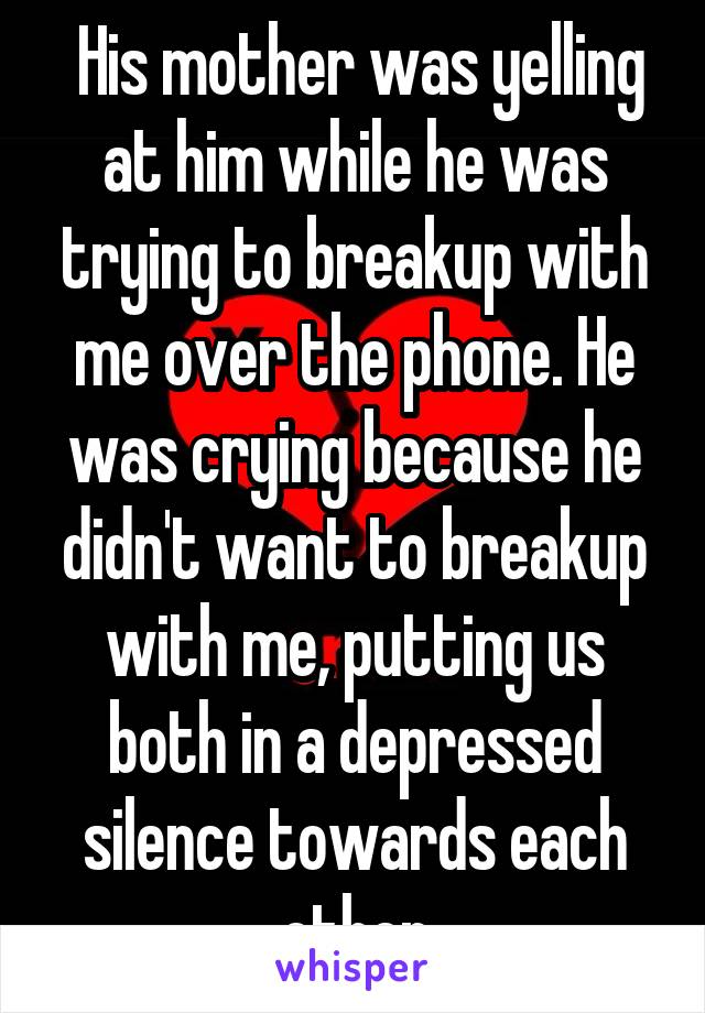 His mother was yelling at him while he was trying to breakup with me over the phone. He was crying because he didn't want to breakup with me, putting us both in a depressed silence towards each other